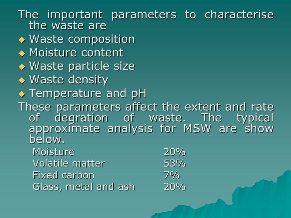 The important parameters to characterise the waste are  Waste composition  Moisture content  Waste particle size  Waste density  Temperature and