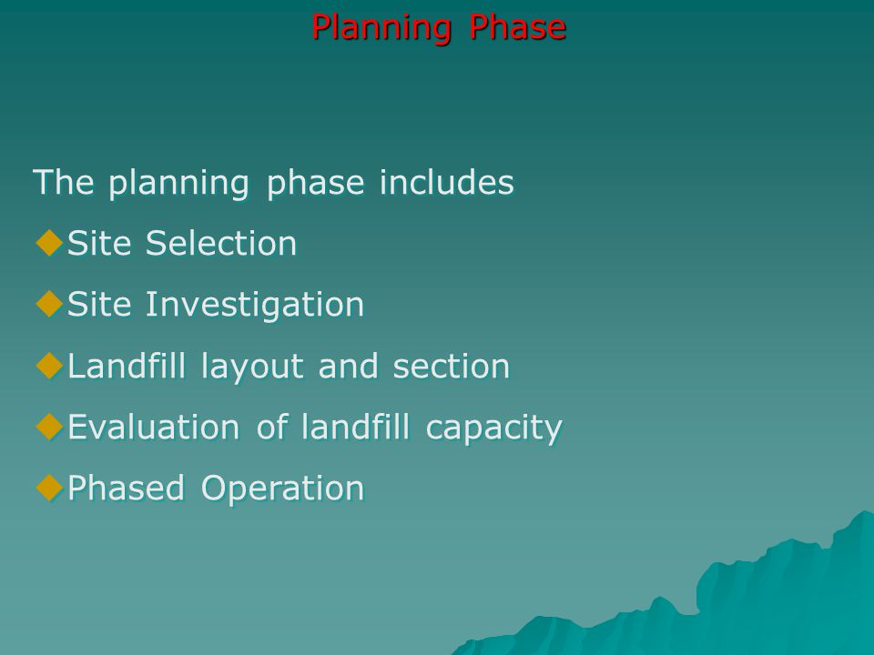 Planning Phase The planning phase includes  Site Selection  Site Investigation  Landfill layout and section  Evaluation of landfill capacity  Pha
