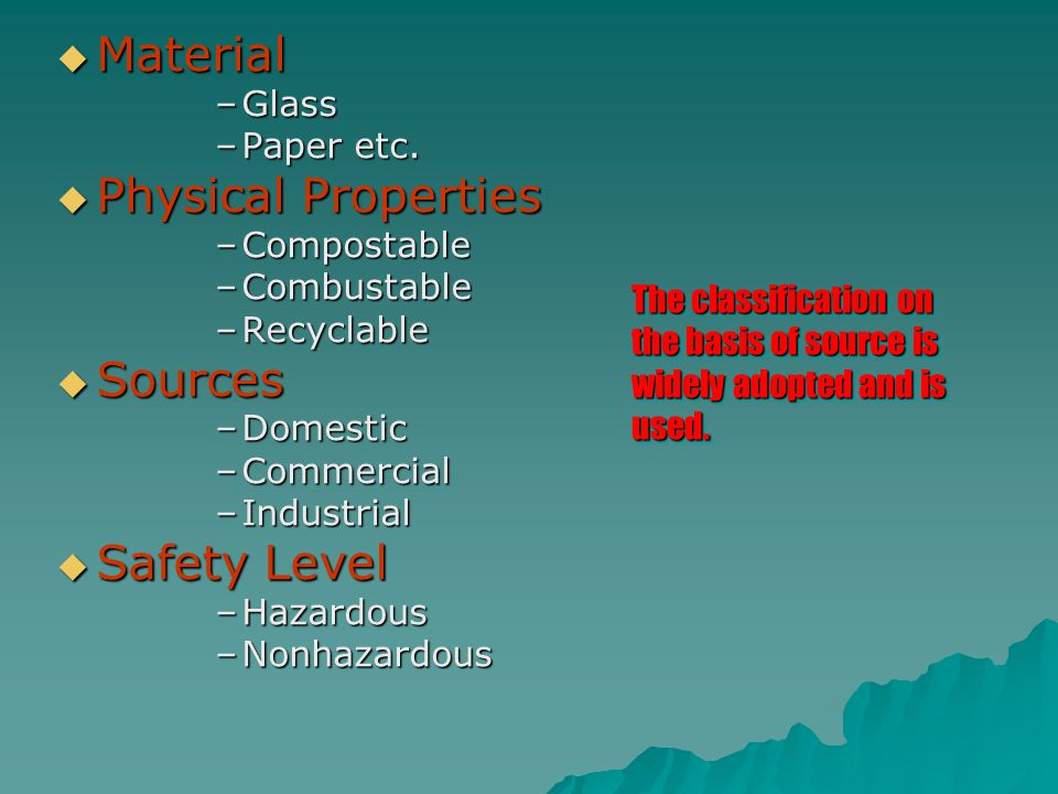  Material –Glass –Paper etc.  Physical Properties –Compostable –Combustable –Recyclable  Sources –Domestic –Commercial –Industrial  Safety Level –