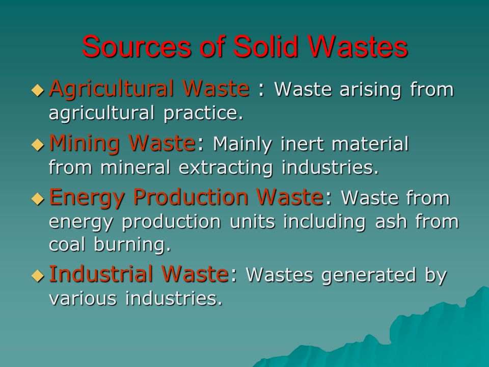 Sources of Solid Wastes  Agricultural Waste : Waste arising from agricultural practice.  Mining Waste: Mainly inert material from mineral extracting
