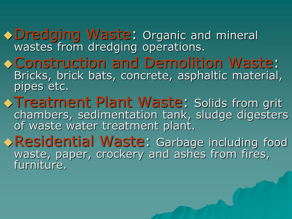  Dredging Waste: Organic and mineral wastes from dredging operations.  Construction and Demolition Waste: Bricks, brick bats, concrete, asphaltic ma