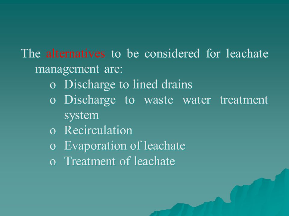 The alternatives to be considered for leachate management are: oDischarge to lined drains oDischarge to waste water treatment system oRecirculation oE