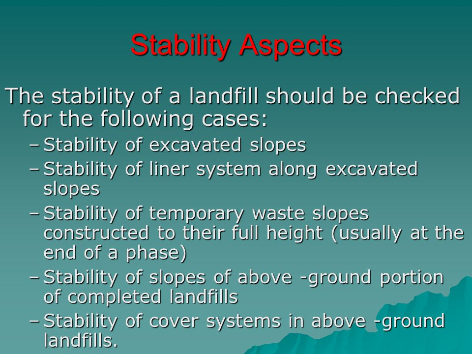 Stability Aspects The stability of a landfill should be checked for the following cases: –Stability of excavated slopes –Stability of liner system alo