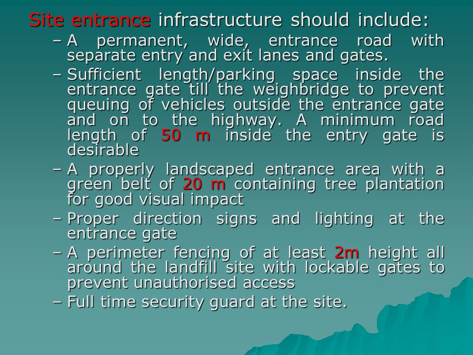 Site entrance infrastructure should include: –A permanent, wide, entrance road with separate entry and exit lanes and gates. –Sufficient length/parkin