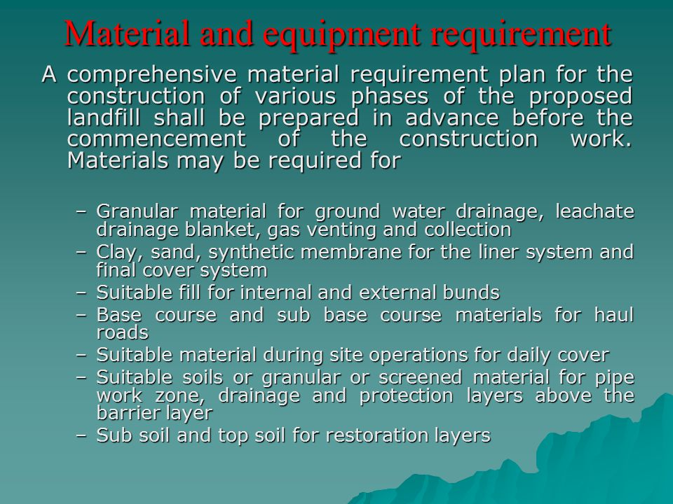 Material and equipment requirement A comprehensive material requirement plan for the construction of various phases of the proposed landfill shall be
