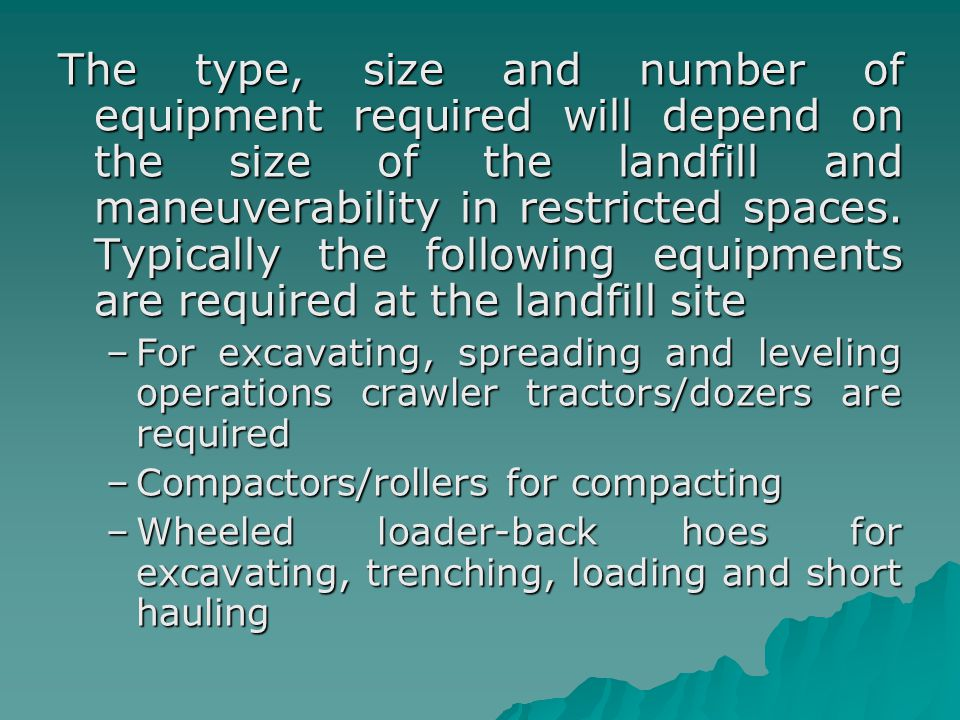 The type, size and number of equipment required will depend on the size of the landfill and maneuverability in restricted spaces. Typically the follow