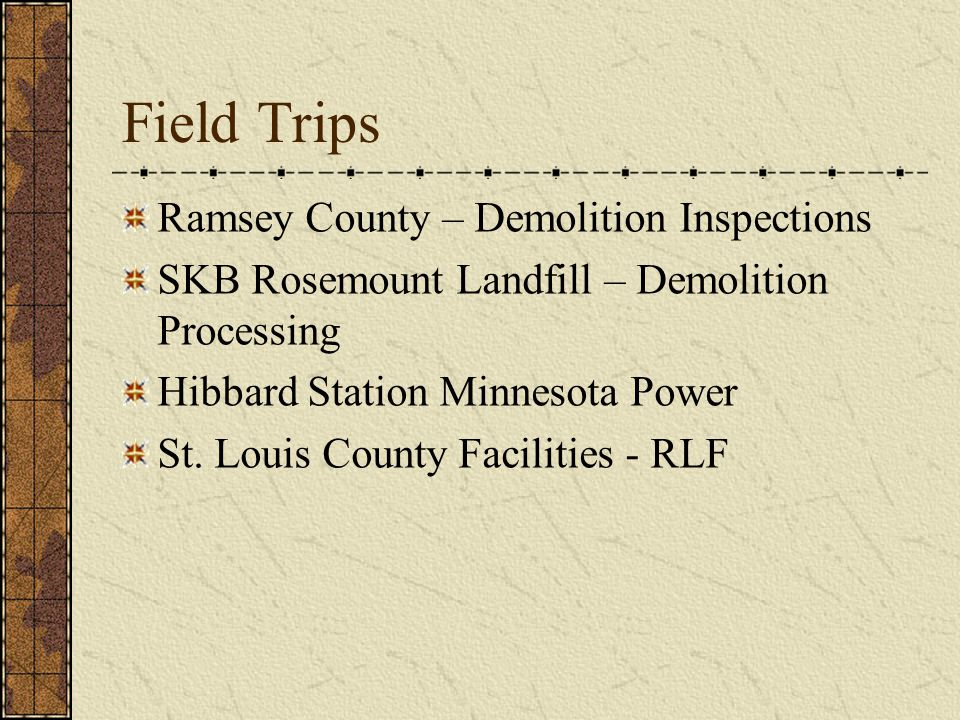 Field Trips Ramsey County – Demolition Inspections SKB Rosemount Landfill – Demolition Processing Hibbard Station Minnesota Power St.