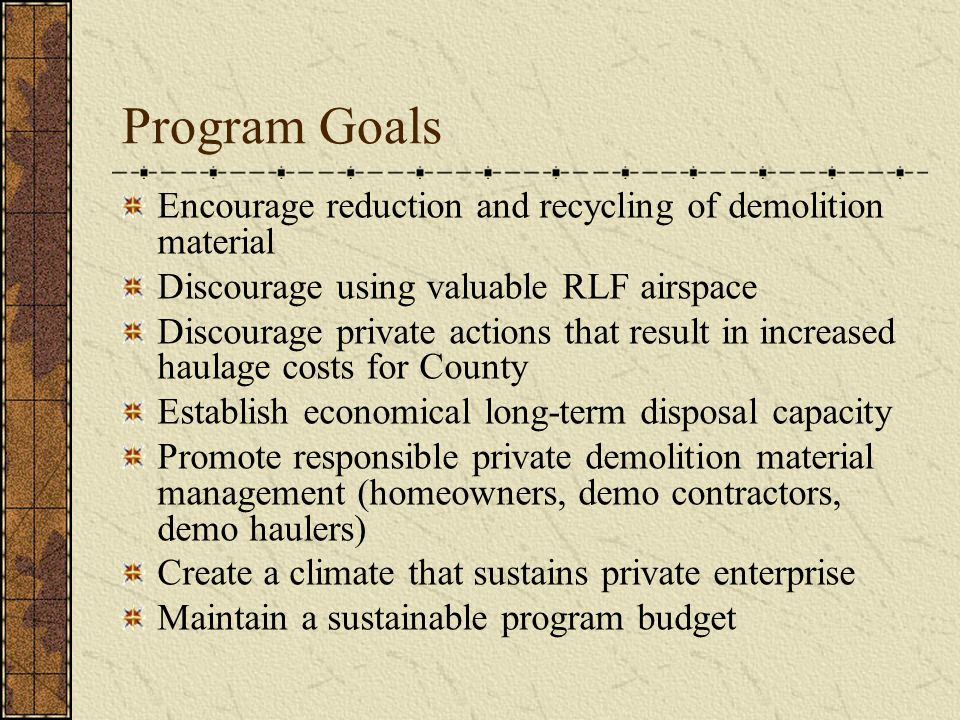 Program Goals Encourage reduction and recycling of demolition material Discourage using valuable RLF airspace Discourage private actions that result i