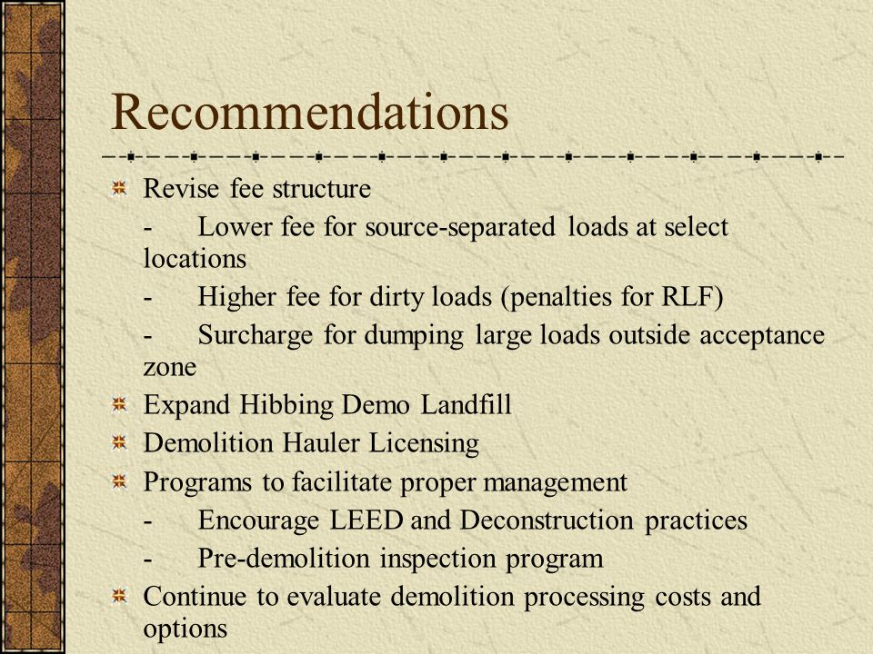 Recommendations Revise fee structure -Lower fee for source-separated loads at select locations -Higher fee for dirty loads (penalties for RLF) -Surcha
