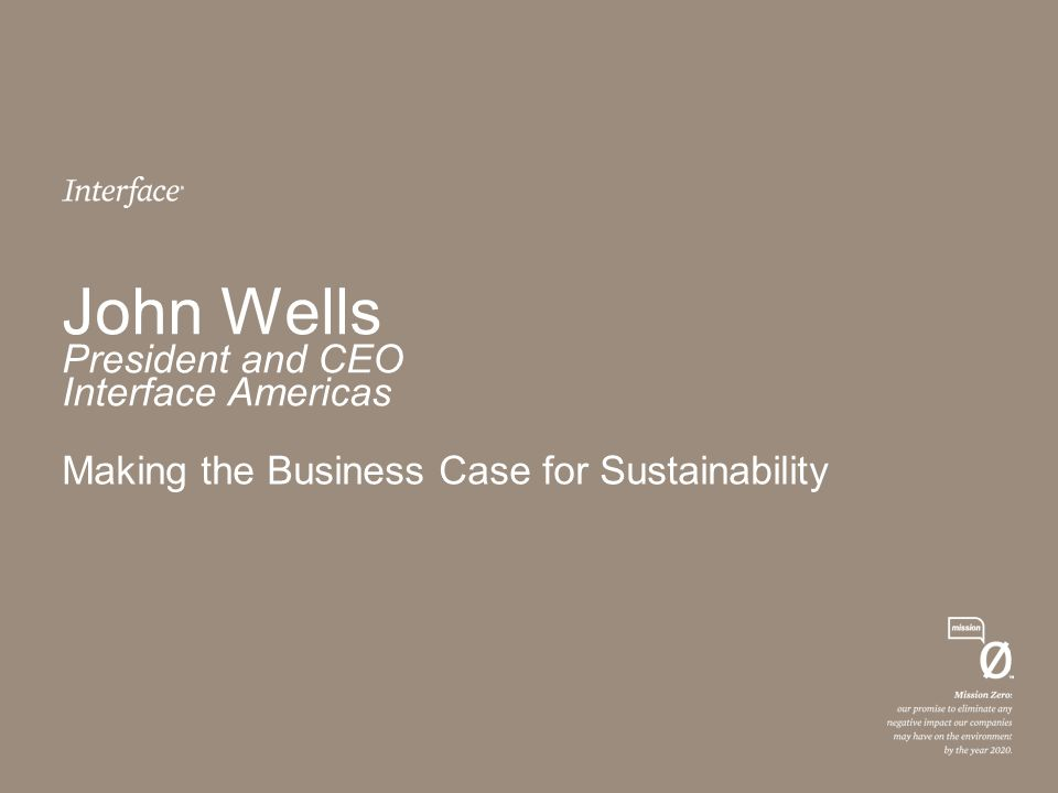John Wells President and CEO Interface Americas Making the Business Case for Sustainability