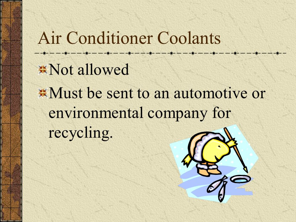 Air Conditioner Coolants Not allowed Must be sent to an automotive or environmental company for recycling.