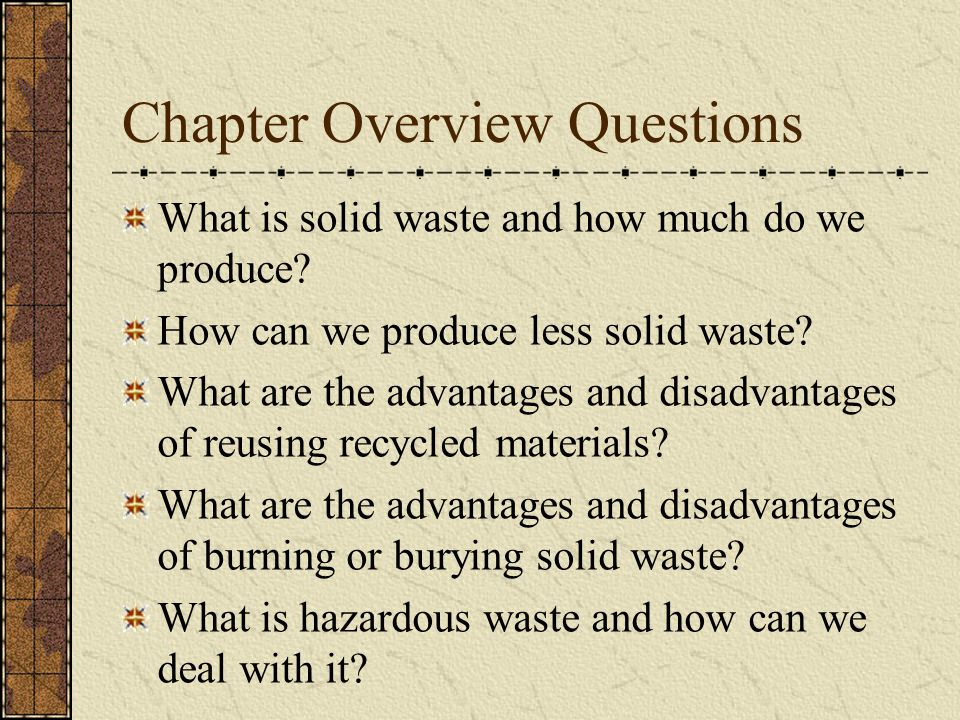 Chapter Overview Questions What is solid waste and how much do we produce? How can we produce less solid waste? What are the advantages and disadvanta