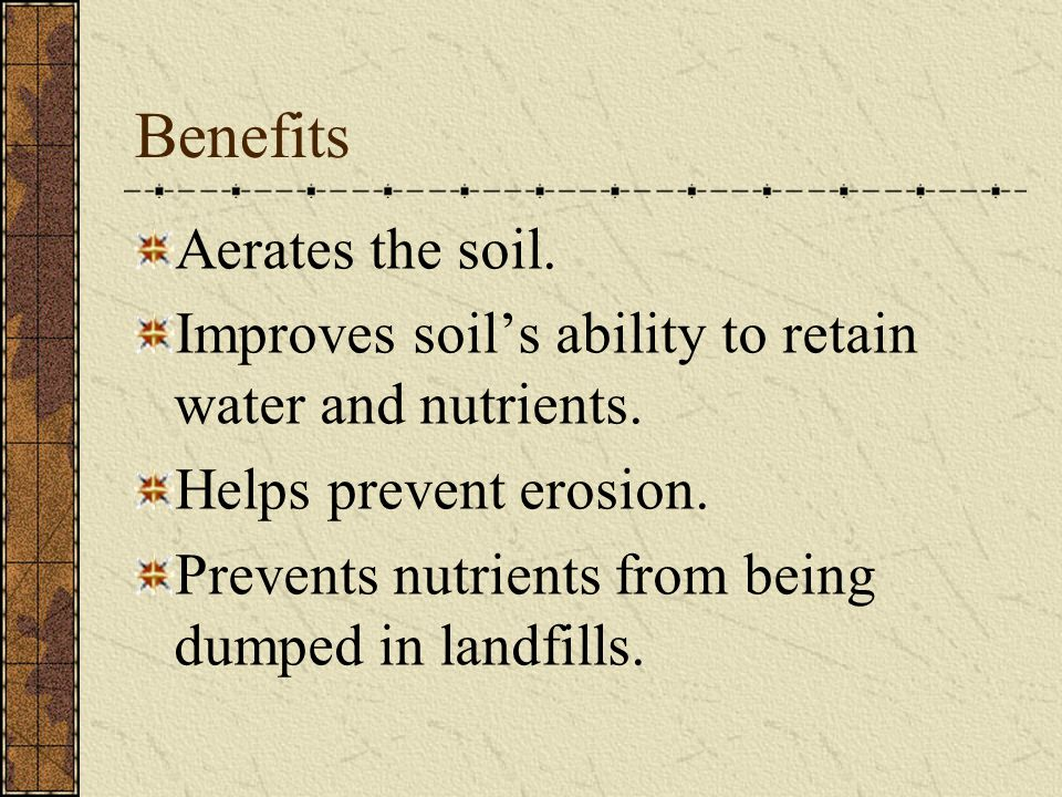 Benefits Aerates the soil.Improves soil's ability to retain water and nutrients.