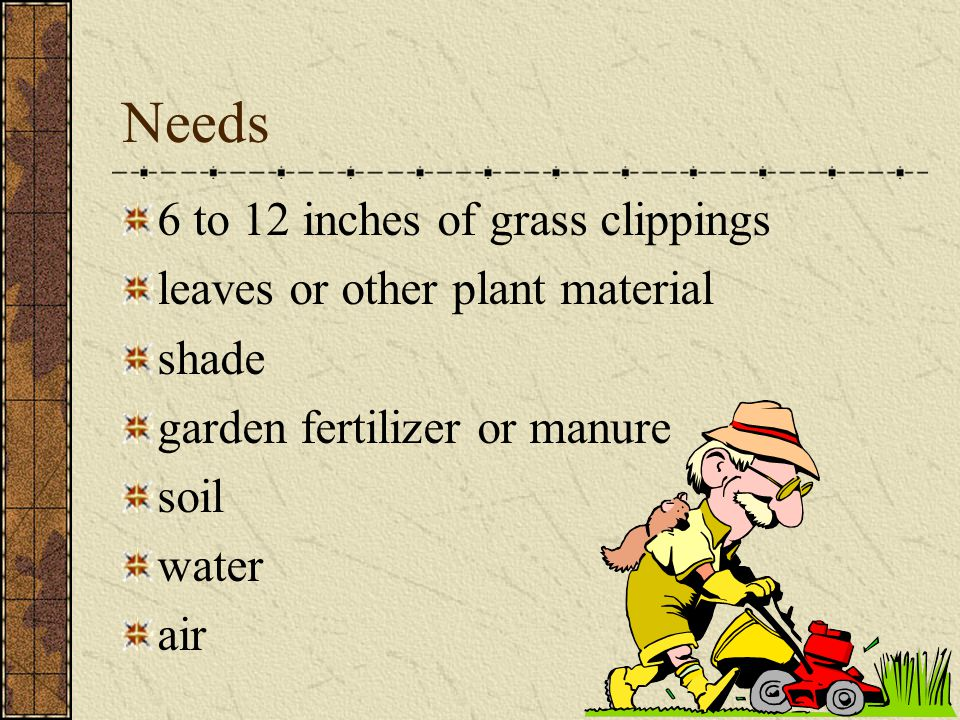 Needs 6 to 12 inches of grass clippings leaves or other plant material shade garden fertilizer or manure soil water air