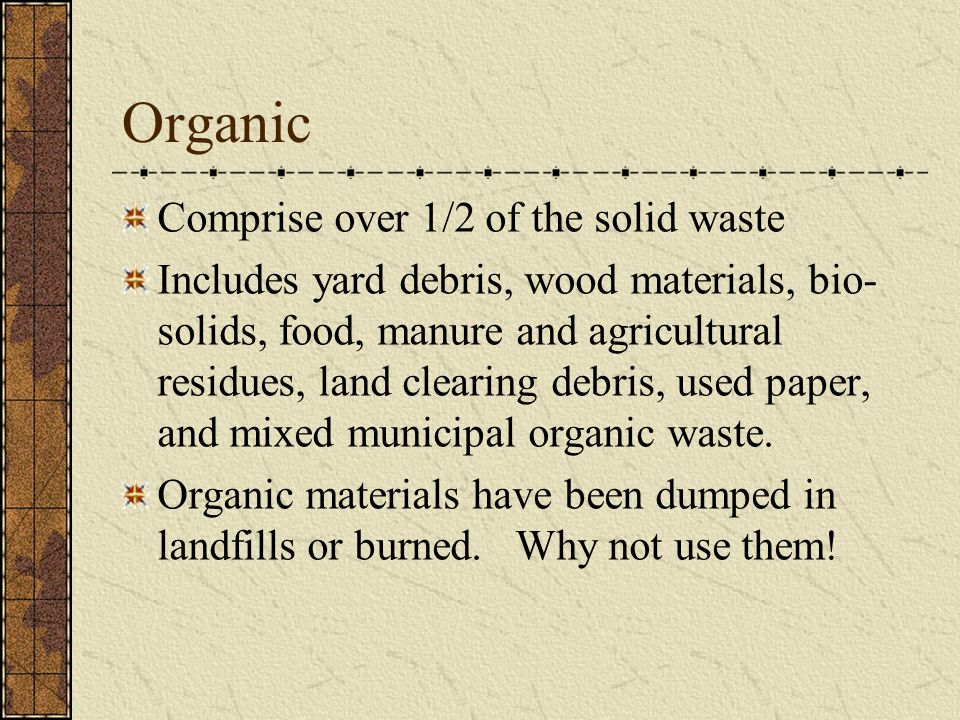 Organic Comprise over 1/2 of the solid waste Includes yard debris, wood materials, bio- solids, food, manure and agricultural residues, land clearing