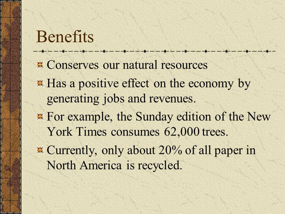 Benefits Conserves our natural resources Has a positive effect on the economy by generating jobs and revenues.