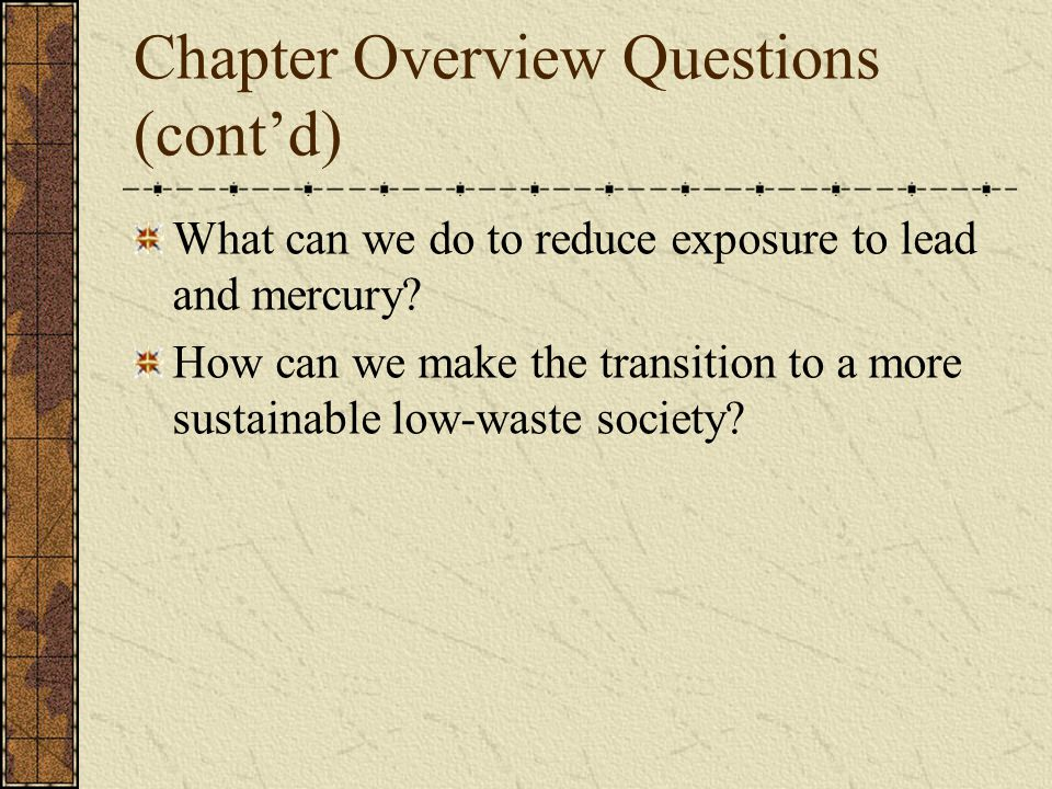 Chapter Overview Questions (cont'd) What can we do to reduce exposure to lead and mercury? How can we make the transition to a more sustainable low-wa