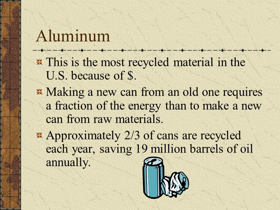 Aluminum This is the most recycled material in the U.S. because of $. Making a new can from an old one requires a fraction of the energy than to make