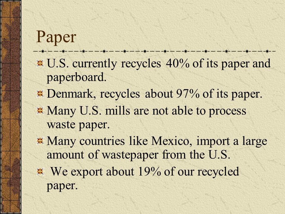 Paper U.S. currently recycles 40% of its paper and paperboard. Denmark, recycles about 97% of its paper. Many U.S. mills are not able to process waste