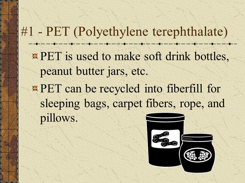 #1 - PET (Polyethylene terephthalate) PET is used to make soft drink bottles, peanut butter jars, etc.