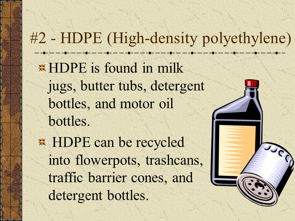 #2 - HDPE (High-density polyethylene) HDPE is found in milk jugs, butter tubs, detergent bottles, and motor oil bottles. HDPE can be recycled into flo