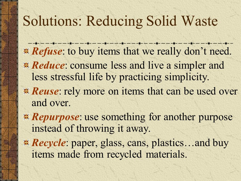 Solutions: Reducing Solid Waste Refuse: to buy items that we really don't need. Reduce: consume less and live a simpler and less stressful life by pra