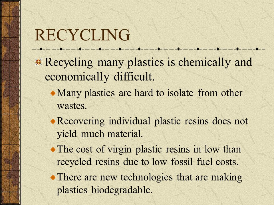RECYCLING Recycling many plastics is chemically and economically difficult. Many plastics are hard to isolate from other wastes. Recovering individual