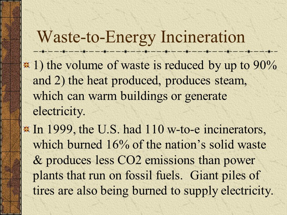 Waste-to-Energy Incineration 1) the volume of waste is reduced by up to 90% and 2) the heat produced, produces steam, which can warm buildings or gene