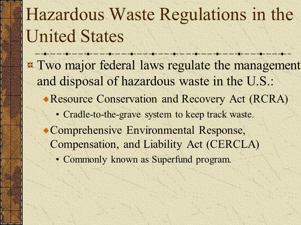 Hazardous Waste Regulations in the United States Two major federal laws regulate the management and disposal of hazardous waste in the U.S.: Resource Conservation and Recovery Act (RCRA) Cradle-to-the-grave system to keep track waste.