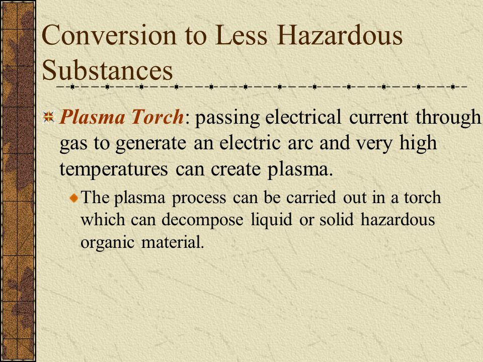 Conversion to Less Hazardous Substances Plasma Torch: passing electrical current through gas to generate an electric arc and very high temperatures can create plasma.
