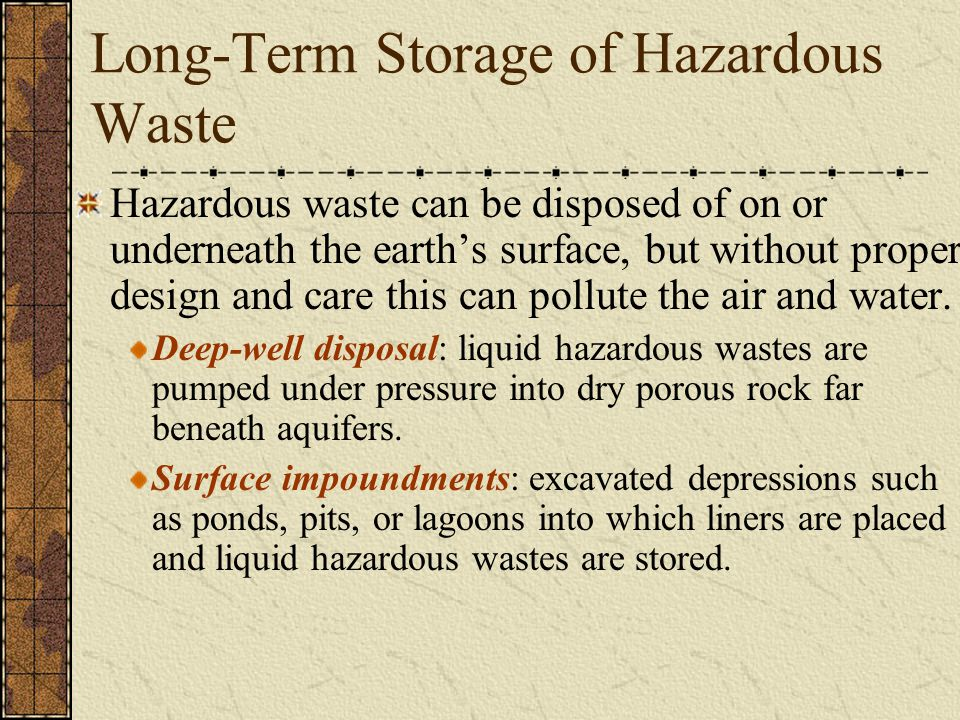 Long-Term Storage of Hazardous Waste Hazardous waste can be disposed of on or underneath the earth's surface, but without proper design and care this
