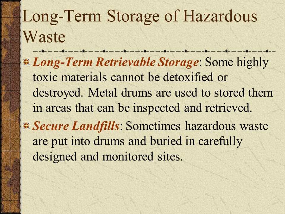 Long-Term Storage of Hazardous Waste Long-Term Retrievable Storage: Some highly toxic materials cannot be detoxified or destroyed. Metal drums are use