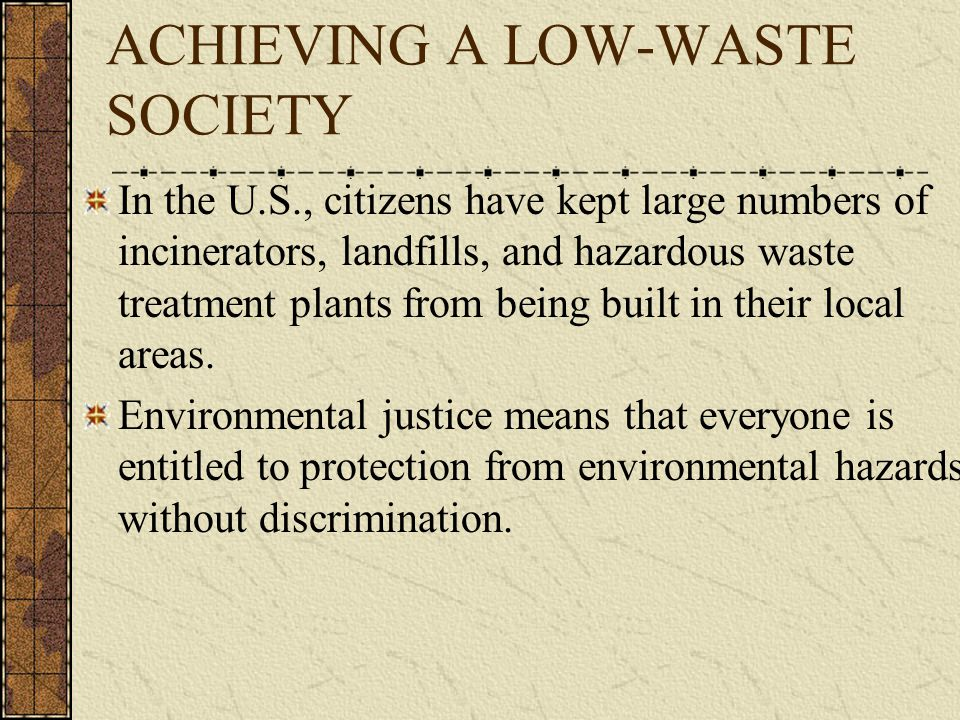 ACHIEVING A LOW-WASTE SOCIETY In the U.S., citizens have kept large numbers of incinerators, landfills, and hazardous waste treatment plants from being built in their local areas.