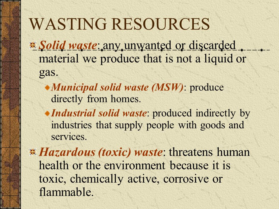 WASTING RESOURCES Solid waste: any unwanted or discarded material we produce that is not a liquid or gas. Municipal solid waste (MSW): produce directl