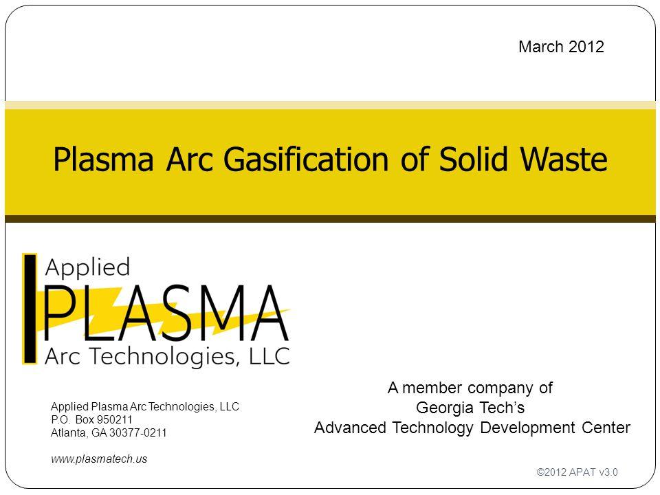 Plasma Arc Gasification of Solid Waste Applied Plasma Arc Technologies, LLC P.O. Box 950211 Atlanta, GA 30377-0211 www.plasmatech.us ©2012 APAT v3.0 A