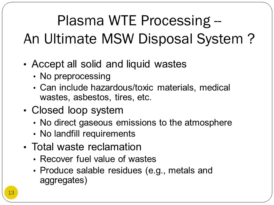 Plasma WTE Processing -- An Ultimate MSW Disposal System ? Accept all solid and liquid wastes No preprocessing Can include hazardous/toxic materials,