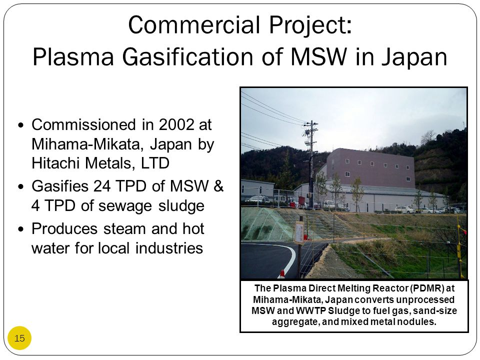 Commercial Project: Plasma Gasification of MSW in Japan Commissioned in 2002 at Mihama-Mikata, Japan by Hitachi Metals, LTD Gasifies 24 TPD of MSW & 4