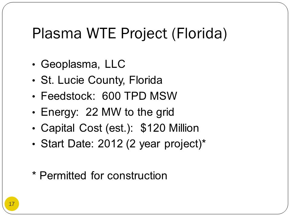 Plasma WTE Project (Florida) Geoplasma, LLC St. Lucie County, Florida Feedstock: 600 TPD MSW Energy: 22 MW to the grid Capital Cost (est.): $120 Milli