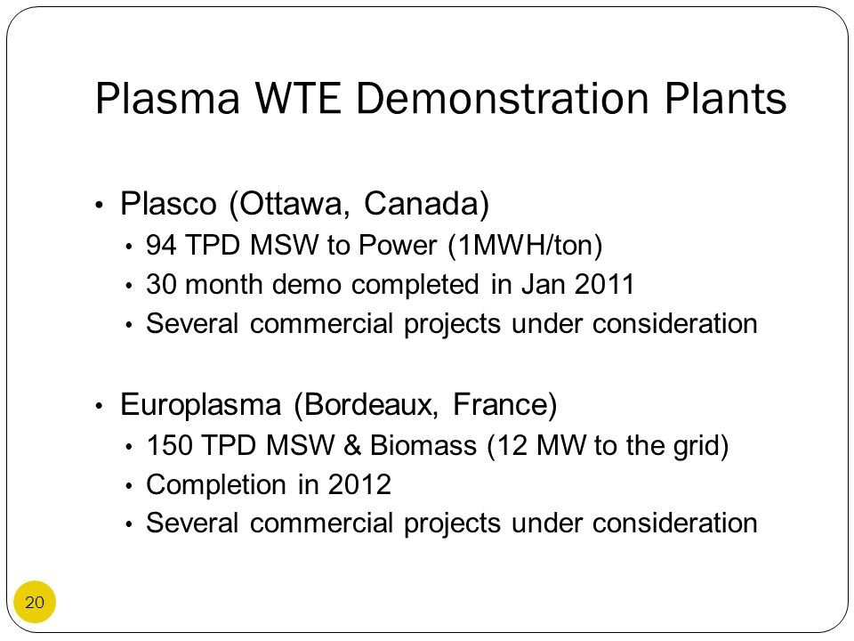 Plasma WTE Demonstration Plants Plasco (Ottawa, Canada) 94 TPD MSW to Power (1MWH/ton) 30 month demo completed in Jan 2011 Several commercial projects