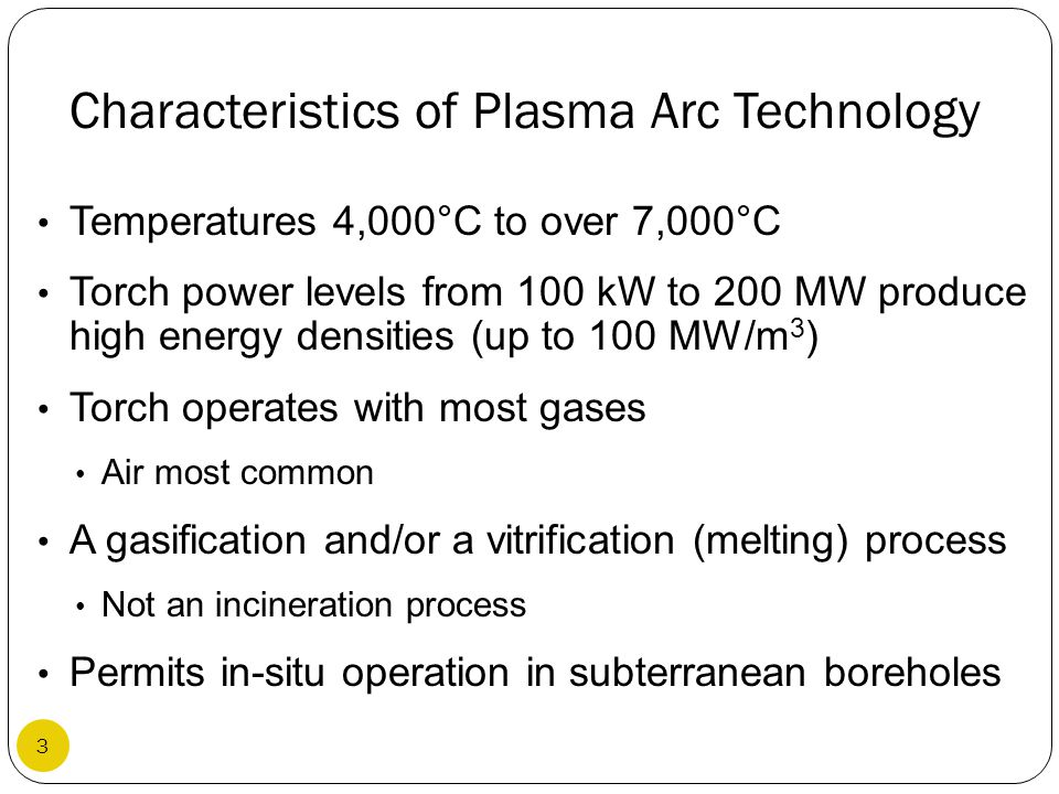 Characteristics of Plasma Arc Technology Temperatures 4,000°C to over 7,000°C Torch power levels from 100 kW to 200 MW produce high energy densities (