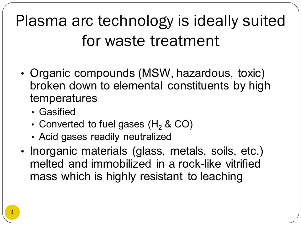 Plasma arc technology is ideally suited for waste treatment Organic compounds (MSW, hazardous, toxic) broken down to elemental constituents by high te