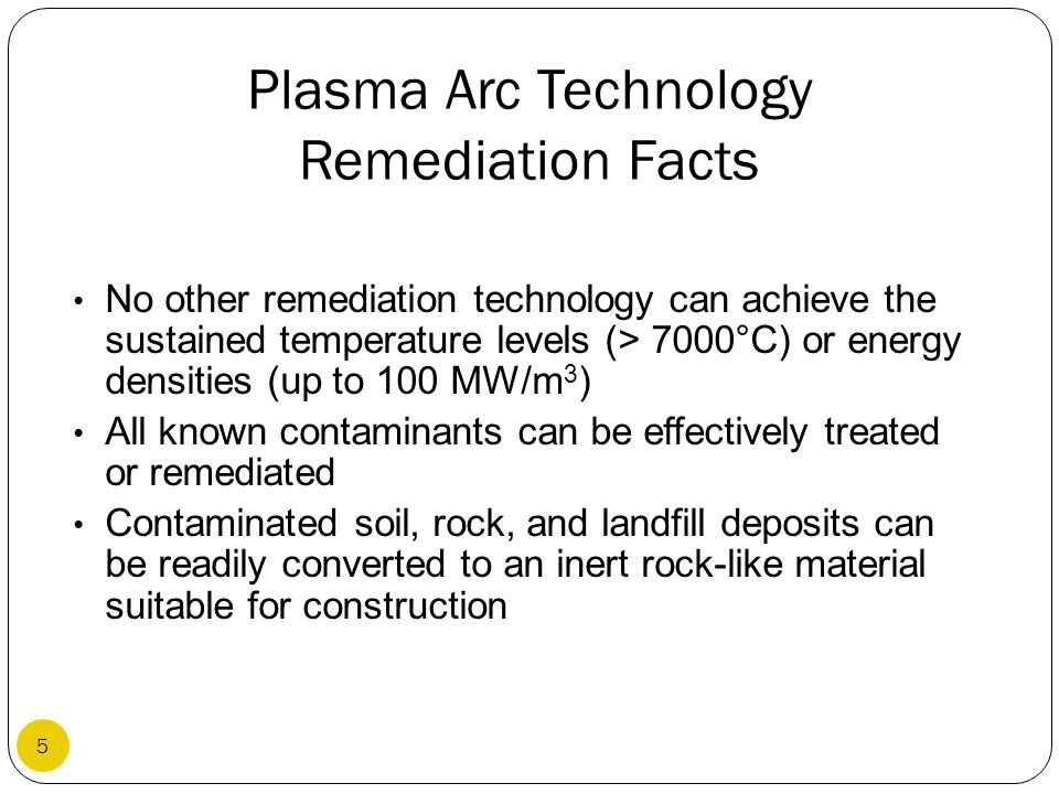 Plasma Arc Technology Remediation Facts No other remediation technology can achieve the sustained temperature levels (> 7000°C) or energy densities (u
