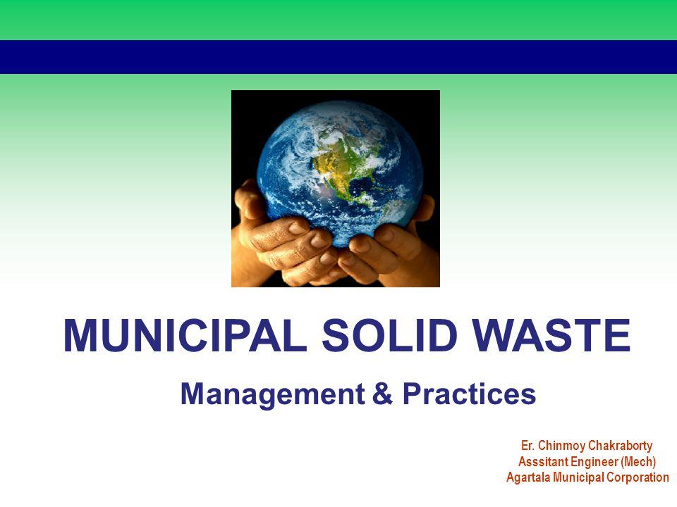 MUNICIPAL SOLID WASTE Management & Practices Er. Chinmoy Chakraborty Asssitant Engineer (Mech) Agartala Municipal Corporation