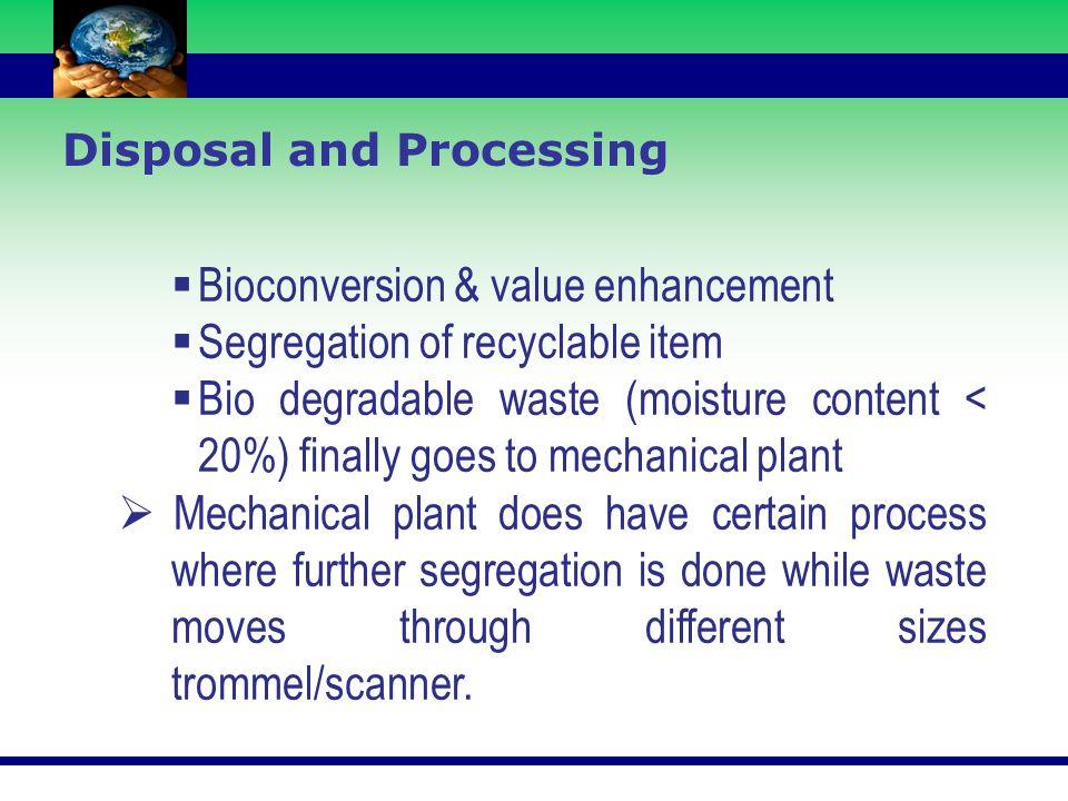  Bioconversion & value enhancement  Segregation of recyclable item  Bio degradable waste (moisture content < 20%) finally goes to mechanical plant