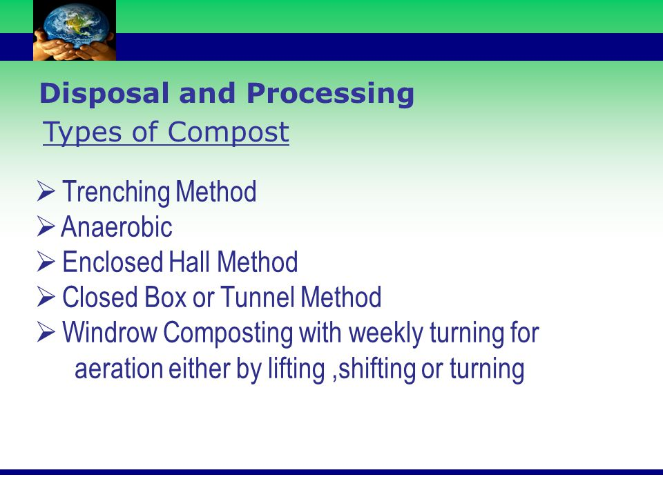  Trenching Method  Anaerobic  Enclosed Hall Method  Closed Box or Tunnel Method  Windrow Composting with weekly turning for aeration either by li