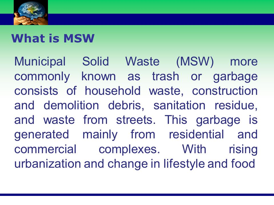 What is MSW Municipal Solid Waste (MSW) more commonly known as trash or garbage consists of household waste, construction and demolition debris, sanit