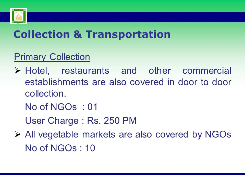 Primary Collection  Hotel, restaurants and other commercial establishments are also covered in door to door collection. No of NGOs : 01 User Charge :