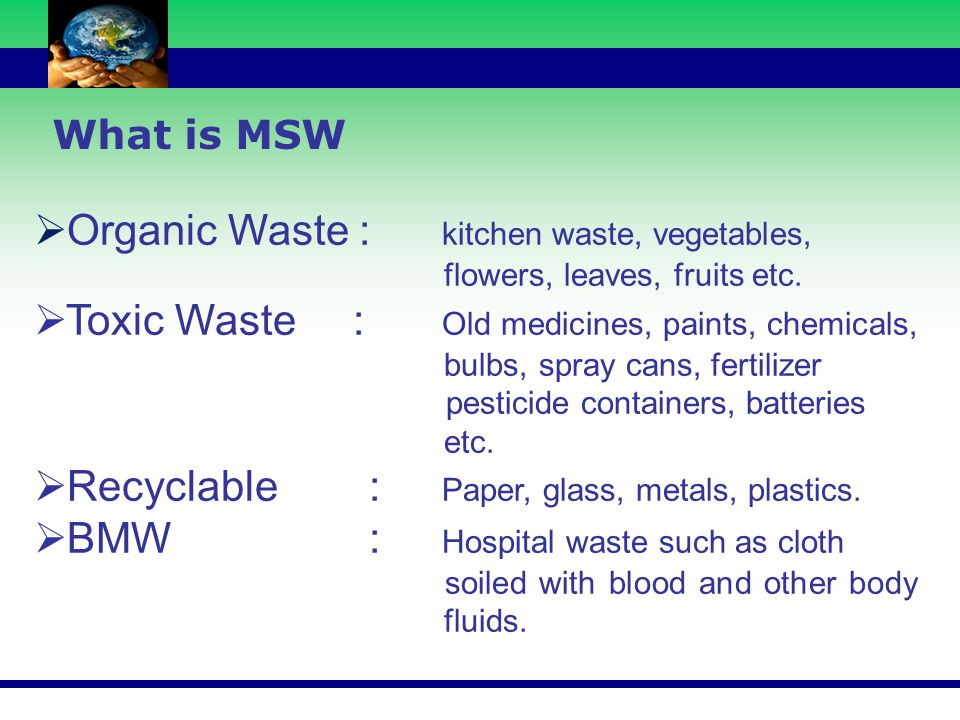 What is MSW  Organic Waste : kitchen waste, vegetables, flowers, leaves, fruits etc.  Toxic Waste : Old medicines, paints, chemicals, bulbs, spray c