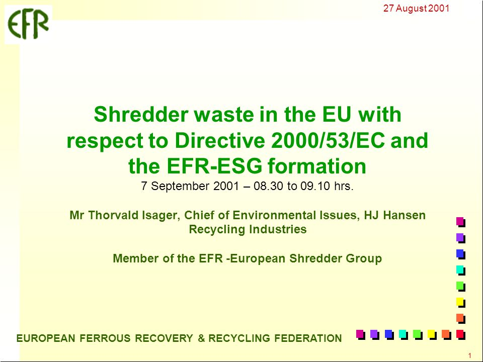 27 August 2001 2 EUROPEAN FERROUS RECOVERY & RECYCLING FEDERATION The identification and implementation of practical and economic solutions to (1) minimise and (2) properly dispose of shredder waste are the most important actions that will determine the success of the EU End-of-life Vehicles Directive