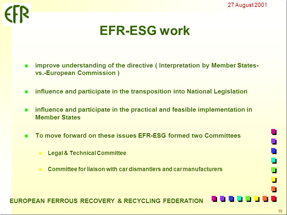 27 August 2001 19 EUROPEAN FERROUS RECOVERY & RECYCLING FEDERATION EFR-ESG work n improve understanding of the directive ( Interpretation by Member States- vs.-European Commission ) n influence and participate in the transposition into National Legislation n influence and participate in the practical and feasible implementation in Member States n To move forward on these issues EFR-ESG formed two Committees n Legal & Technical Committee n Committee for liaison with car dismantlers and car manufacturers